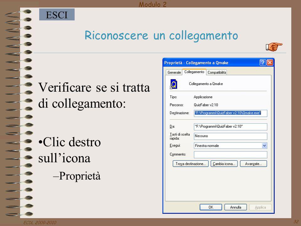 Modulo 2 ESCI ECDL 2009-2010 32 Riconoscere un collegamento Verificare se si tratta di collegamento: Clic destro sull'icona –Proprietà