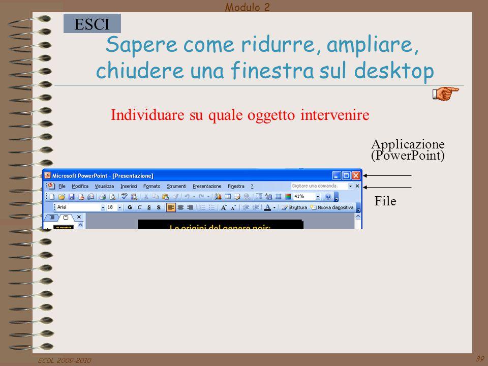 Modulo 2 ESCI ECDL 2009-2010 39 Sapere come ridurre, ampliare, chiudere una finestra sul desktop Individuare su quale oggetto intervenire Applicazione