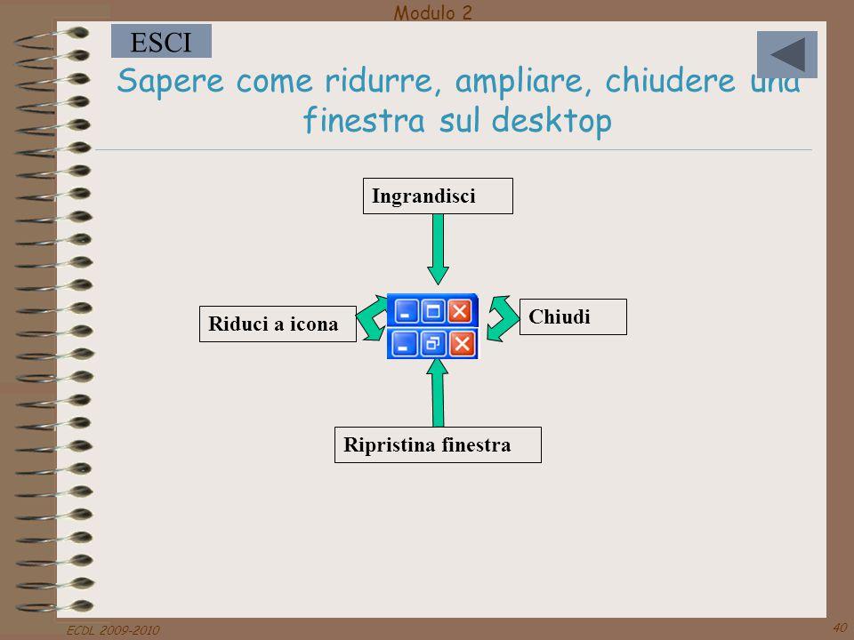 Modulo 2 ESCI ECDL 2009-2010 40 Sapere come ridurre, ampliare, chiudere una finestra sul desktop Chiudi Ripristina finestra Ingrandisci Riduci a icona