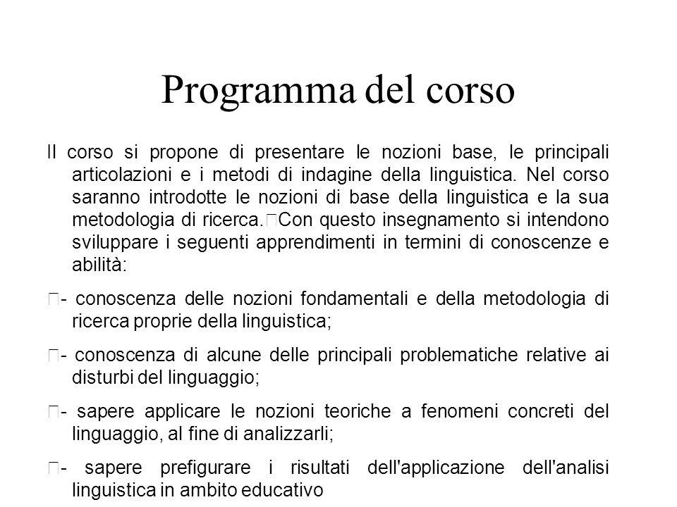 Programma del corso Il corso si propone di presentare le nozioni base, le principali articolazioni e i metodi di indagine della linguistica. Nel corso