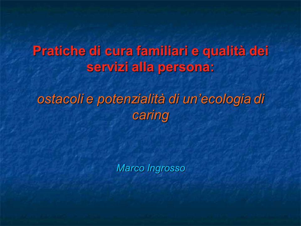 Pratiche di cura familiari e qualità dei servizi alla persona: ostacoli e potenzialità di un'ecologia di caring Marco Ingrosso