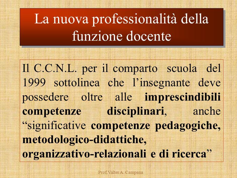 Prof.Valter A. Campana Il C.C.N.L. per il comparto scuola del 1999 sottolinea che l'insegnante deve possedere oltre alle imprescindibili competenze di