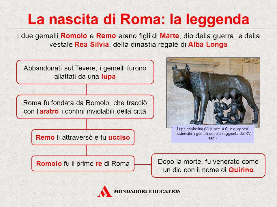 La nascita di Roma: la leggenda Roma fu fondata da Romolo, che tracciò con l'aratro i confini inviolabili della città I due gemelli Romolo e Remo erano figli di Marte, dio della guerra, e della vestale Rea Silvia, della dinastia regale di Alba Longa Abbandonati sul Tevere, i gemelli furono allattati da una lupa Remo li attraversò e fu ucciso Lupa capitolina (VI-V sec.