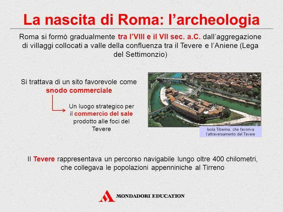 La nascita di Roma: l'archeologia Si trattava di un sito favorevole come snodo commerciale Roma si formò gradualmente tra l'VIII e il VII sec.