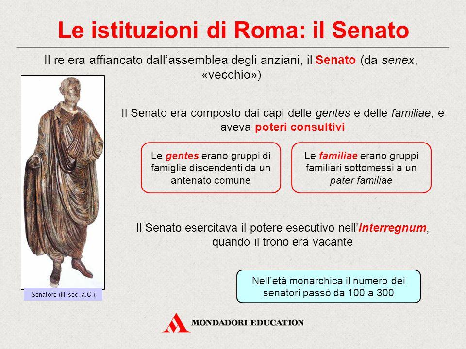 Le istituzioni di Roma: il Senato Il re era affiancato dall'assemblea degli anziani, il Senato (da senex, «vecchio») Il Senato era composto dai capi delle gentes e delle familiae, e aveva poteri consultivi Le gentes erano gruppi di famiglie discendenti da un antenato comune Le familiae erano gruppi familiari sottomessi a un pater familiae Il Senato esercitava il potere esecutivo nell'interregnum, quando il trono era vacante Senatore (III sec.
