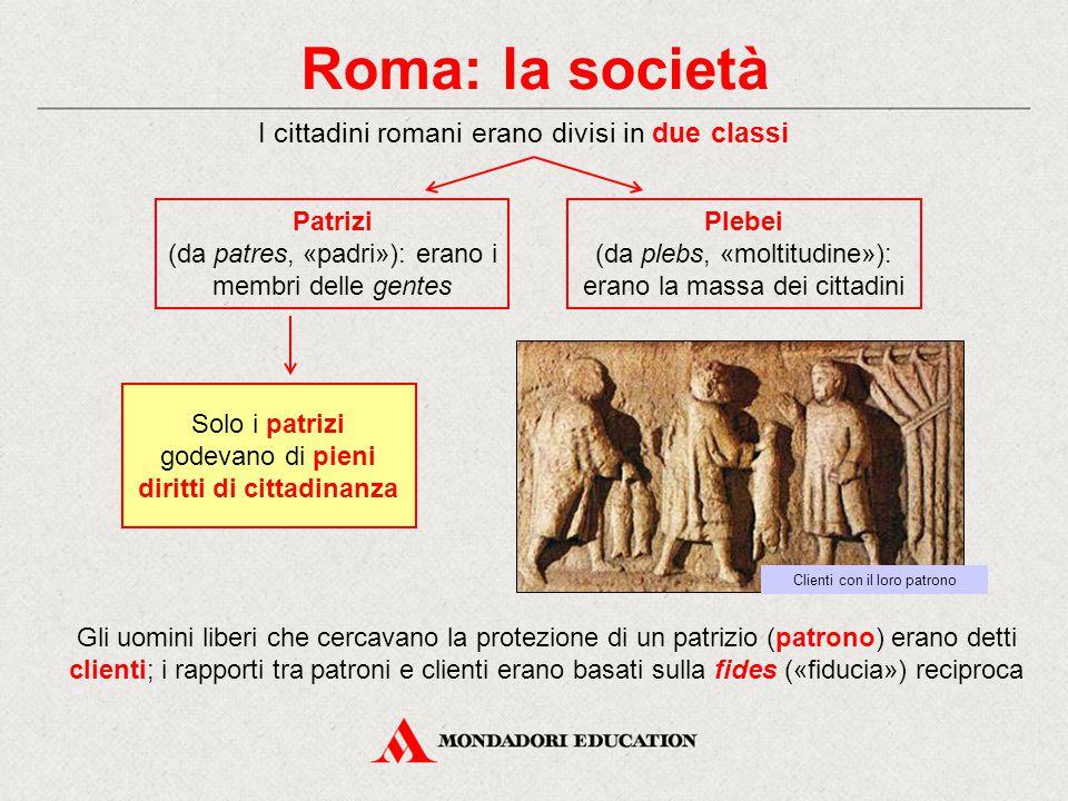 Roma: la società I cittadini romani erano divisi in due classi Patrizi (da patres, «padri»): erano i membri delle gentes Plebei (da plebs, «moltitudine»): erano la massa dei cittadini Gli uomini liberi che cercavano la protezione di un patrizio (patrono) erano detti clienti; i rapporti tra patroni e clienti erano basati sulla fides («fiducia») reciproca Clienti con il loro patrono Solo i patrizi godevano di pieni diritti di cittadinanza