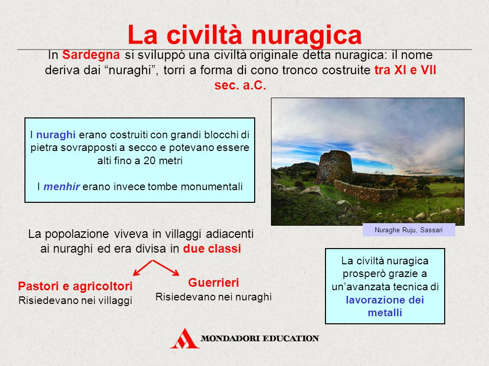 La civiltà nuragica In Sardegna si sviluppò una civiltà originale detta nuragica: il nome deriva dai nuraghi , torri a forma di cono tronco costruite tra XI e VII sec.