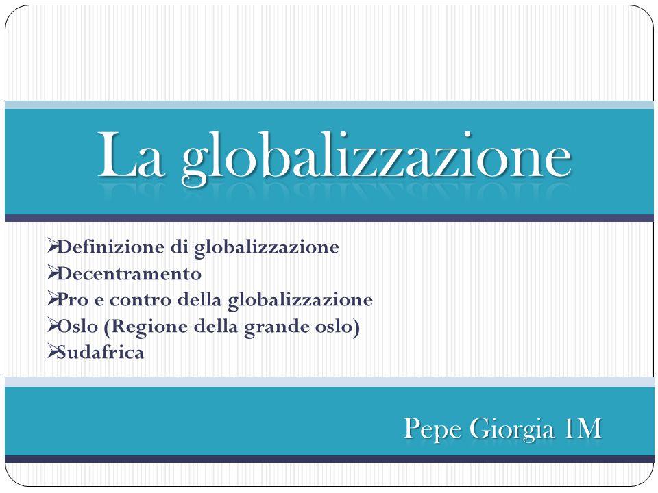  Definizione di globalizzazione  Decentramento  Pro e contro della globalizzazione  Oslo (Regione della grande oslo)  Sudafrica