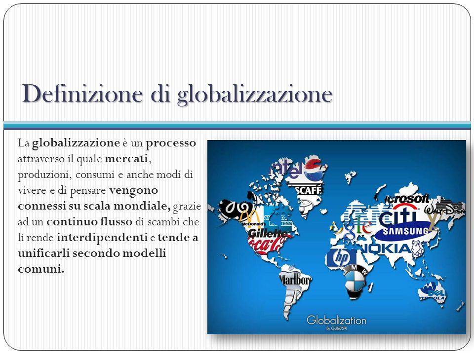 Definizione di globalizzazione La globalizzazione è un processo attraverso il quale mercati, produzioni, consumi e anche modi di vivere e di pensare v