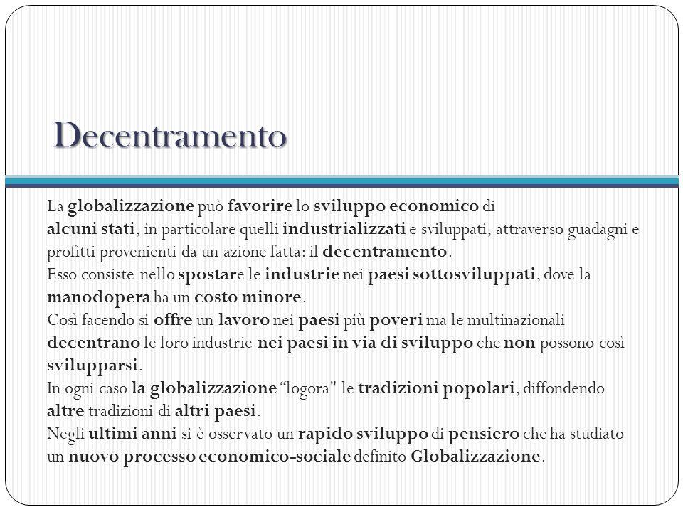 Decentramento La globalizzazione può favorire lo sviluppo economico di alcuni stati, in particolare quelli industrializzati e sviluppati, attraverso g