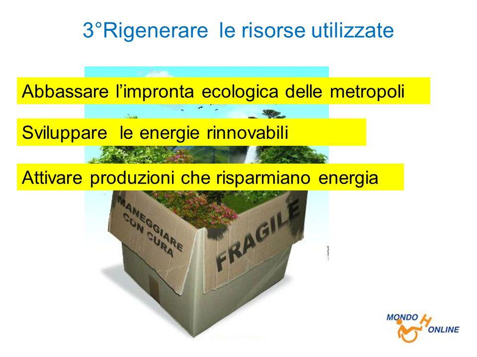 3°Rigenerare le risorse utilizzate Abbassare l'impronta ecologica delle metropoli Sviluppare le energie rinnovabili Attivare produzioni che risparmiano energia