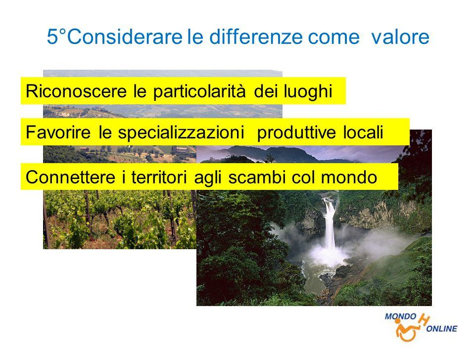 5°Considerare le differenze come valore Favorire le specializzazioni produttive locali Connettere i territori agli scambi col mondo Riconoscere le particolarità dei luoghi