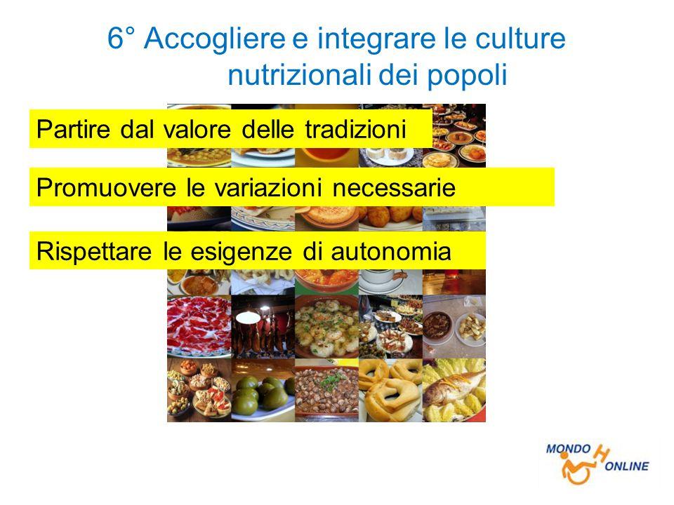 6° Accogliere e integrare le culture nutrizionali dei popoli Partire dal valore delle tradizioni Promuovere le variazioni necessarie Rispettare le esigenze di autonomia
