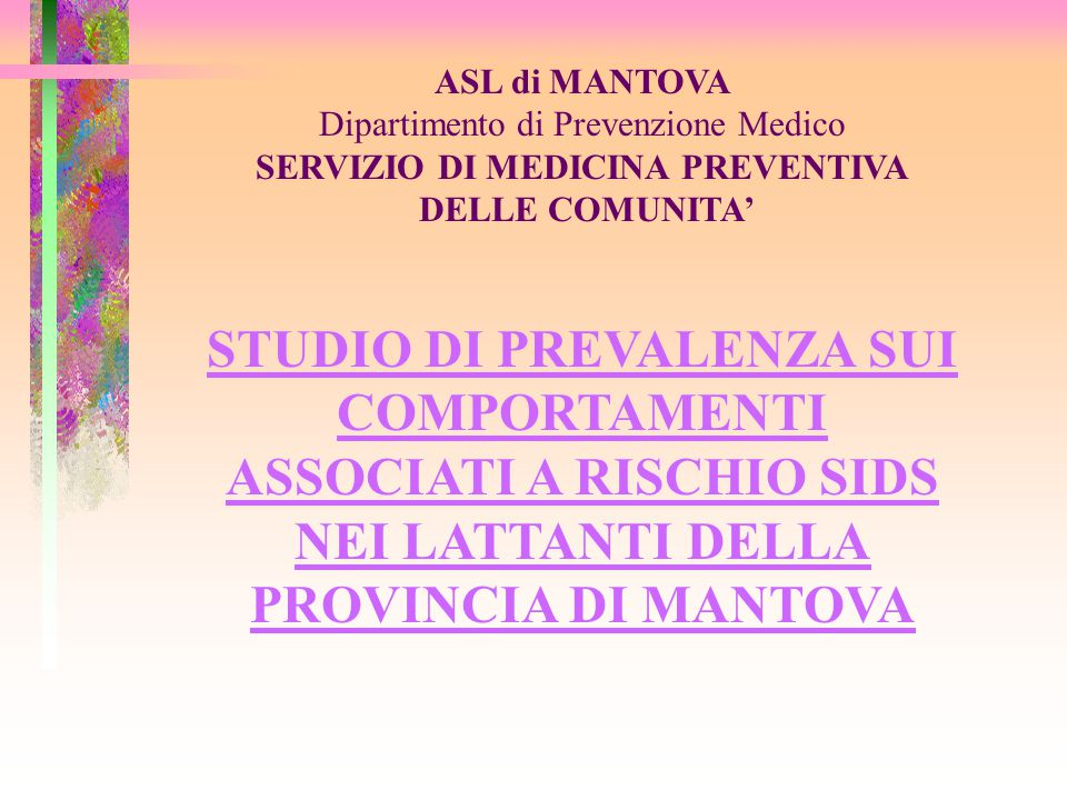 ASL di MANTOVA Dipartimento di Prevenzione Medico SERVIZIO DI MEDICINA PREVENTIVA DELLE COMUNITA' STUDIO DI PREVALENZA SUI COMPORTAMENTI ASSOCIATI A RISCHIO SIDS NEI LATTANTI DELLA PROVINCIA DI MANTOVA