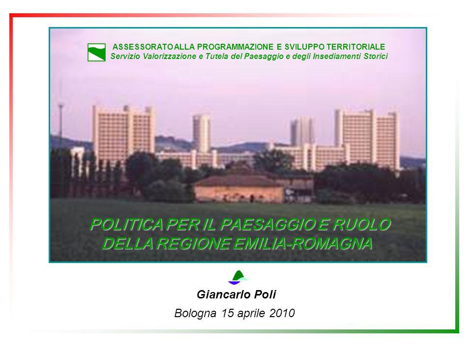 ASSESSORATO ALLA PROGRAMMAZIONE E SVILUPPO TERRITORIALE Servizio Valorizzazione e Tutela del Paesaggio e degli Insediamenti Storici POLITICA PER IL PAESAGGIO E RUOLO DELLA REGIONE EMILIA-ROMAGNA POLITICA PER IL PAESAGGIO E RUOLO DELLA REGIONE EMILIA-ROMAGNA Giancarlo Poli Bologna 15 aprile 2010