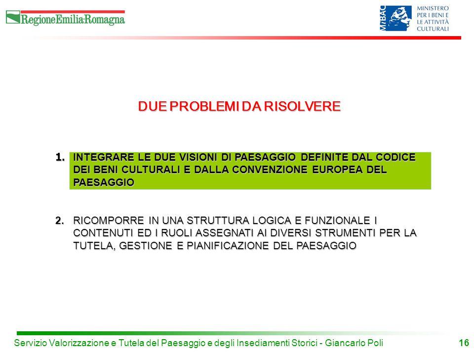 16Servizio Valorizzazione e Tutela del Paesaggio e degli Insediamenti Storici - Giancarlo Poli DUE PROBLEMI DA RISOLVERE 1.
