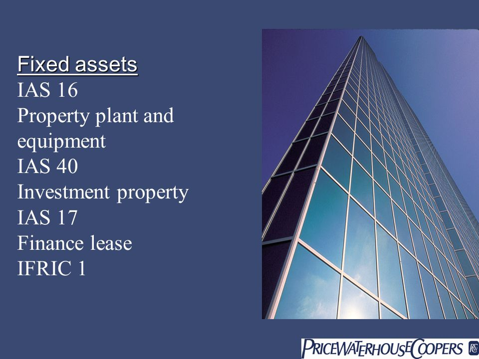 Fixed assets Fixed assets IAS 16 Property plant and equipment IAS 40 Investment property IAS 17 Finance lease IFRIC 1