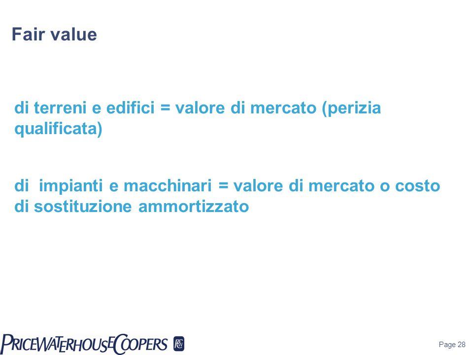 Page 28 Fair value di terreni e edifici = valore di mercato (perizia qualificata) di impianti e macchinari = valore di mercato o costo di sostituzione