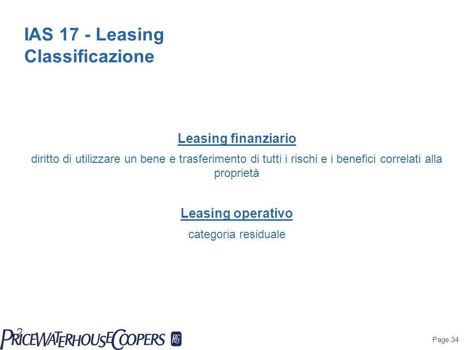 Page 34 IAS 17 - Leasing Classificazione Leasing finanziario diritto di utilizzare un bene e trasferimento di tutti i rischi e i benefici correlati al