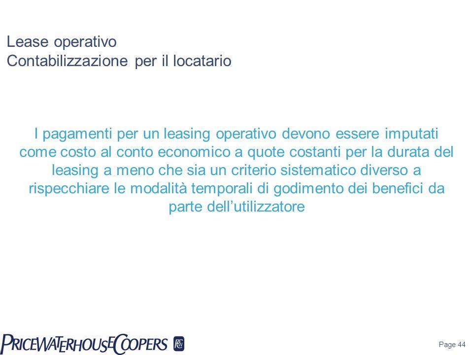 Page 44 Lease operativo Contabilizzazione per il locatario I pagamenti per un leasing operativo devono essere imputati come costo al conto economico a