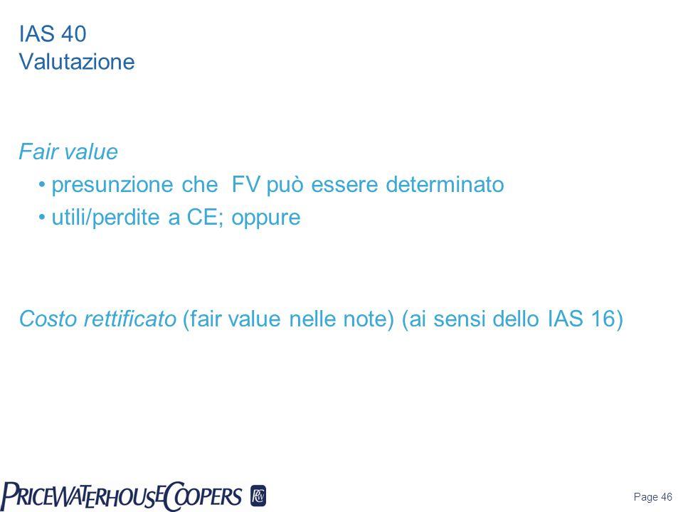 Page 46 IAS 40 Valutazione Fair value presunzione che FV può essere determinato utili/perdite a CE; oppure Costo rettificato (fair value nelle note) (