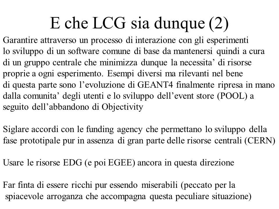 E che LCG sia dunque (2) Garantire attraverso un processo di interazione con gli esperimenti lo sviluppo di un software comune di base da mantenersi quindi a cura di un gruppo centrale che minimizza dunque la necessita' di risorse proprie a ogni esperimento.