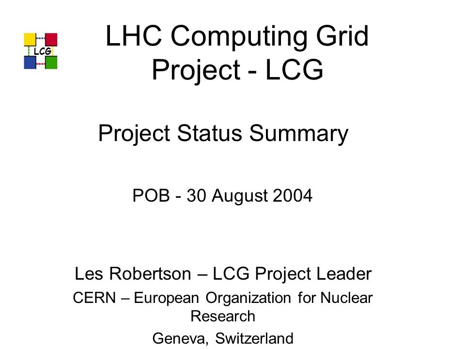 LHC Computing Grid Project - LCG Project Status Summary POB - 30 August 2004 Les Robertson – LCG Project Leader CERN – European Organization for Nucle