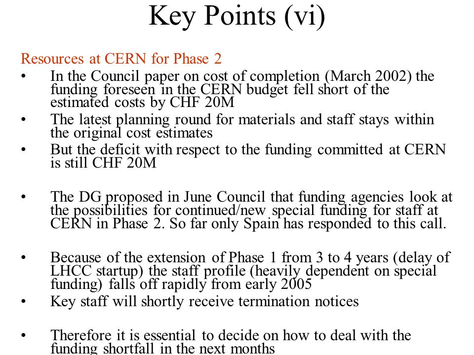 Key Points (vi) Resources at CERN for Phase 2 In the Council paper on cost of completion (March 2002) the funding foreseen in the CERN budget fell short of the estimated costs by CHF 20M The latest planning round for materials and staff stays within the original cost estimates But the deficit with respect to the funding committed at CERN is still CHF 20M The DG proposed in June Council that funding agencies look at the possibilities for continued/new special funding for staff at CERN in Phase 2.