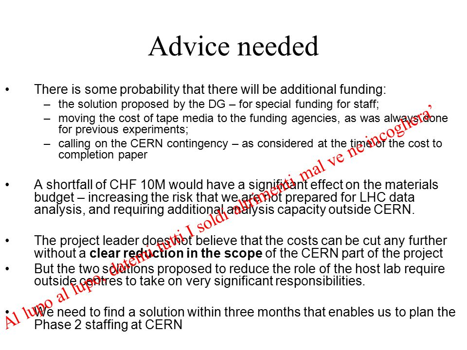 Advice needed There is some probability that there will be additional funding: –the solution proposed by the DG – for special funding for staff; –moving the cost of tape media to the funding agencies, as was always done for previous experiments; –calling on the CERN contingency – as considered at the time of the cost to completion paper A shortfall of CHF 10M would have a significant effect on the materials budget – increasing the risk that we are not prepared for LHC data analysis, and requiring additional analysis capacity outside CERN.