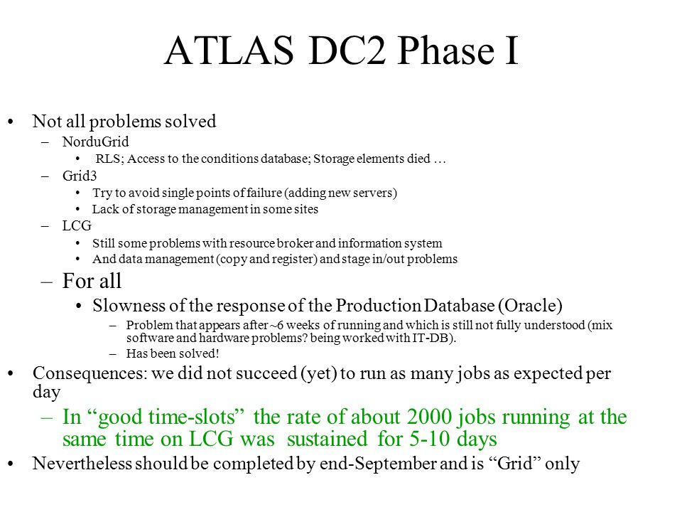 ATLAS DC2 Phase I Not all problems solved –NorduGrid RLS; Access to the conditions database; Storage elements died … –Grid3 Try to avoid single points of failure (adding new servers) Lack of storage management in some sites –LCG Still some problems with resource broker and information system And data management (copy and register) and stage in/out problems –For all Slowness of the response of the Production Database (Oracle) –Problem that appears after ~6 weeks of running and which is still not fully understood (mix software and hardware problems.
