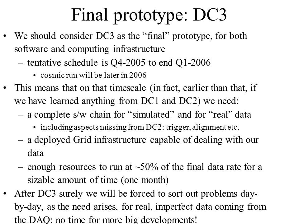 "Final prototype: DC3 We should consider DC3 as the ""final"" prototype, for both software and computing infrastructure –tentative schedule is Q4-2005 to"