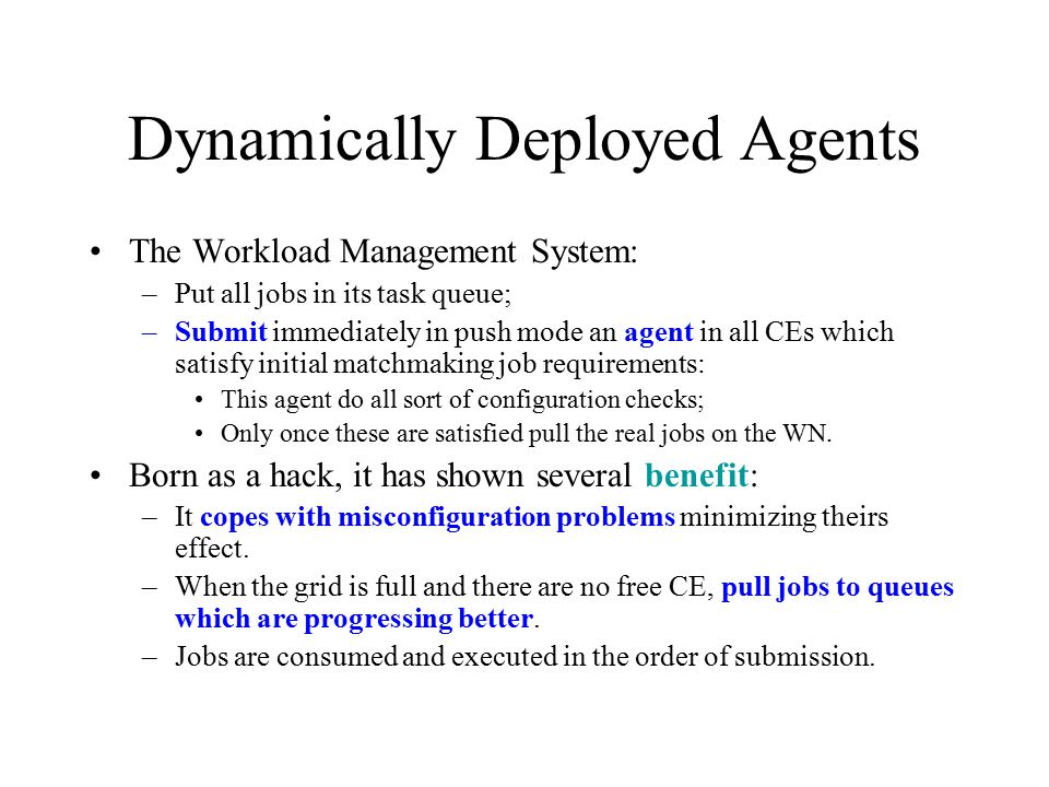 Dynamically Deployed Agents The Workload Management System: –Put all jobs in its task queue; –Submit immediately in push mode an agent in all CEs whic