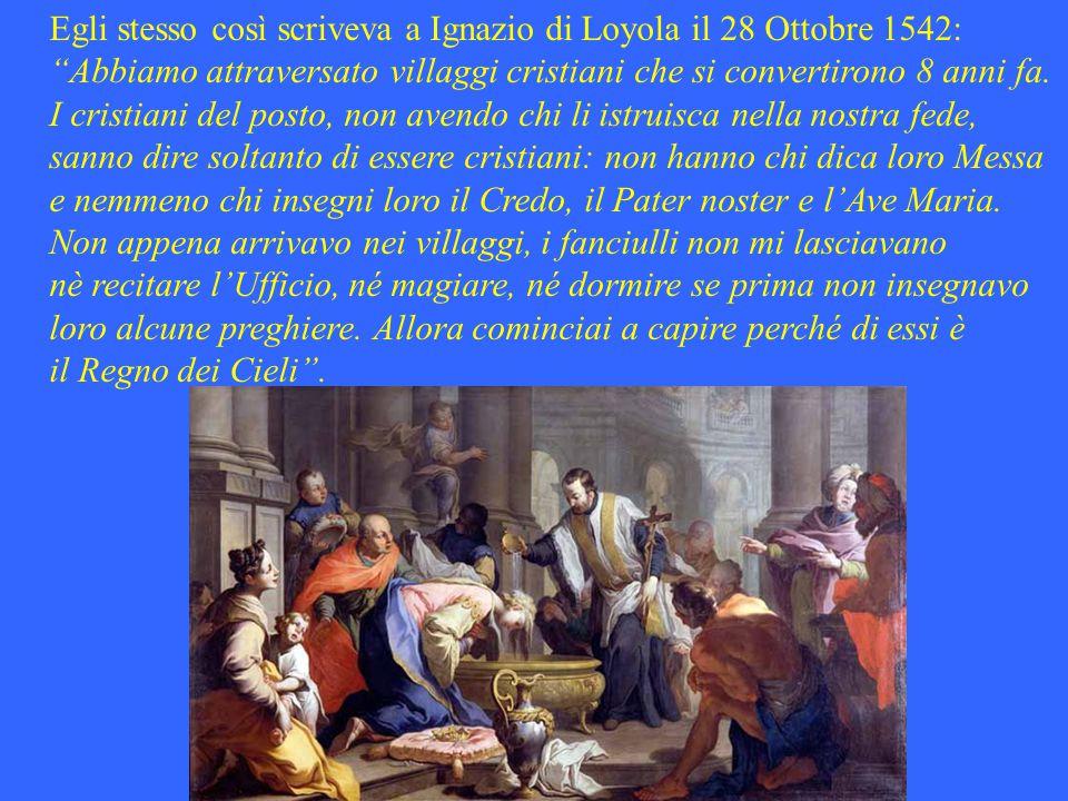 Egli stesso così scriveva a Ignazio di Loyola il 28 Ottobre 1542: Abbiamo attraversato villaggi cristiani che si convertirono 8 anni fa.