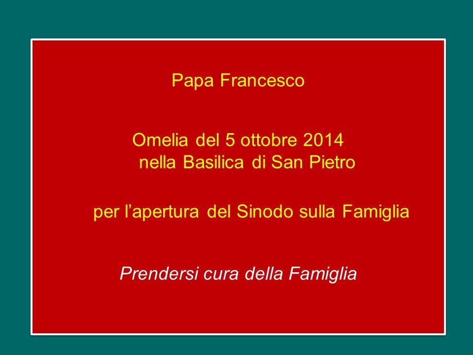 Papa Francesco Omelia del 5 ottobre 2014 nella Basilica di San Pietro per l'apertura del Sinodo sulla Famiglia Prendersi cura della Famiglia Papa Francesco Omelia del 5 ottobre 2014 nella Basilica di San Pietro per l'apertura del Sinodo sulla Famiglia Prendersi cura della Famiglia