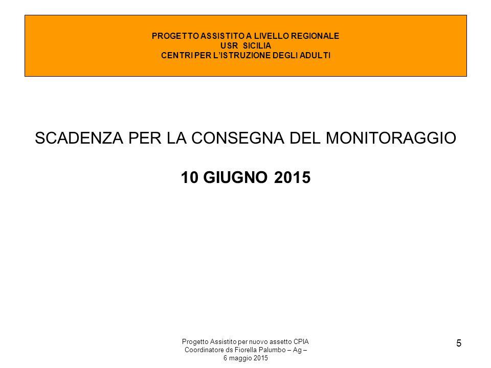 Progetto Assistito per nuovo assetto CPIA Coordinatore ds Fiorella Palumbo – Ag – 6 maggio 2015 5 SCADENZA PER LA CONSEGNA DEL MONITORAGGIO 10 GIUGNO