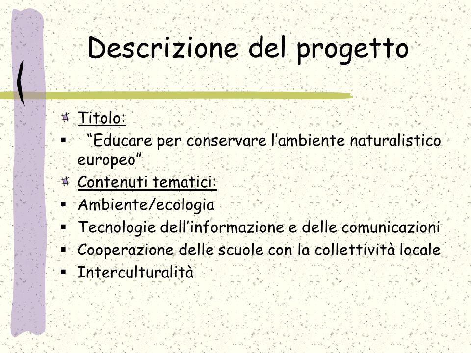 Descrizione del progetto Titolo:  Educare per conservare l'ambiente naturalistico europeo Contenuti tematici:  Ambiente/ecologia  Tecnologie dell'informazione e delle comunicazioni  Cooperazione delle scuole con la collettività locale  Interculturalità