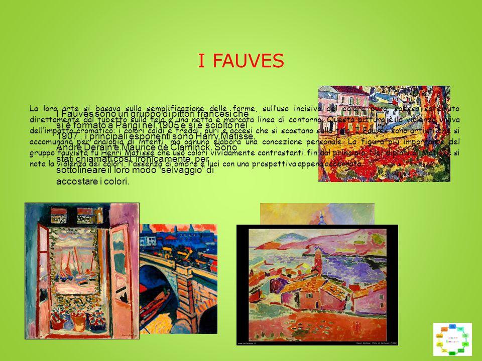I FAUVES I Fauves sono un gruppo di pittori francesi che si è formato a Parigi nel 1905 e si è sciolto nel 1907, i principali esponenti sono Harry Matisse, Andrè Derain e Maurice de Claminck.