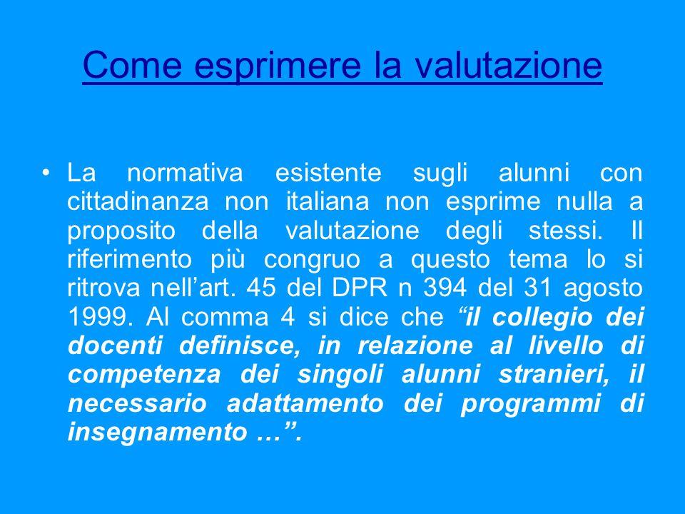Come esprimere la valutazione La normativa esistente sugli alunni con cittadinanza non italiana non esprime nulla a proposito della valutazione degli stessi.