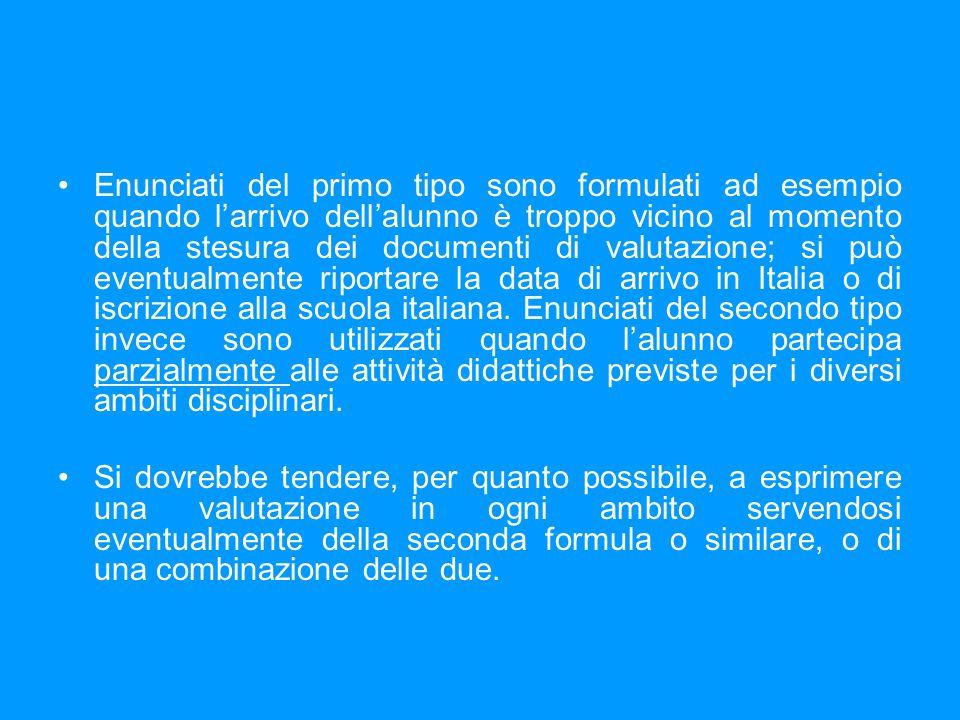 Enunciati del primo tipo sono formulati ad esempio quando l'arrivo dell'alunno è troppo vicino al momento della stesura dei documenti di valutazione; si può eventualmente riportare la data di arrivo in Italia o di iscrizione alla scuola italiana.