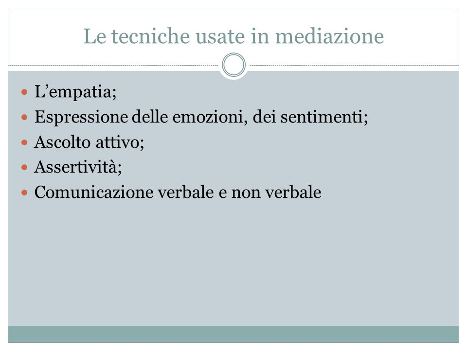 Le tecniche usate in mediazione L'empatia; Espressione delle emozioni, dei sentimenti; Ascolto attivo; Assertività; Comunicazione verbale e non verbale
