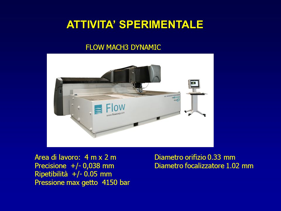 ATTIVITA' SPERIMENTALE FLOW MACH3 DYNAMIC Area di lavoro: 4 m x 2 m Precisione +/- 0,038 mm Ripetibilità +/- 0.05 mm Pressione max getto 4150 bar Diametro orifizio 0.33 mm Diametro focalizzatore 1.02 mm