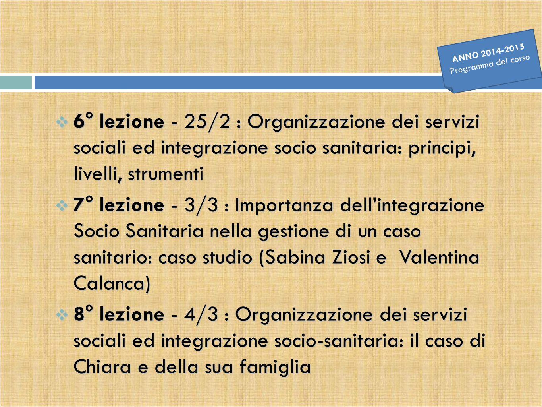  6° lezione - 25/2 : Organizzazione dei servizi sociali ed integrazione socio sanitaria: principi, livelli, strumenti  7° lezione - 3/3 : Importanza
