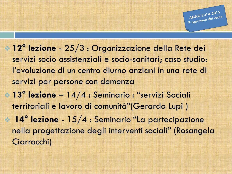  15° lezione - 21/4 : L'accreditamento dei servizi socio- sanitari per anziani e disabili in Emilia Romagna (1^ parte)  16° lezione - 22/4 : L'accreditamento dei servizi socio-sanitari per anziani e disabili in Emilia Romagna (2^ parte)  17° lezione - 28/4 : Seminario Il percorso di miglioramento della qualità nelle strutture per anziani dell'Azienda USL di Bologna (Rosangela Ciarrocchi)  18° lezione – 05/5 : Pre-appello frequentanti ANNO 2014-2015 Programma del corso