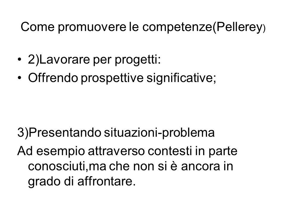Come promuovere le competenze(Pellerey ) 2)Lavorare per progetti: Offrendo prospettive significative; 3)Presentando situazioni-problema Ad esempio attraverso contesti in parte conosciuti,ma che non si è ancora in grado di affrontare.