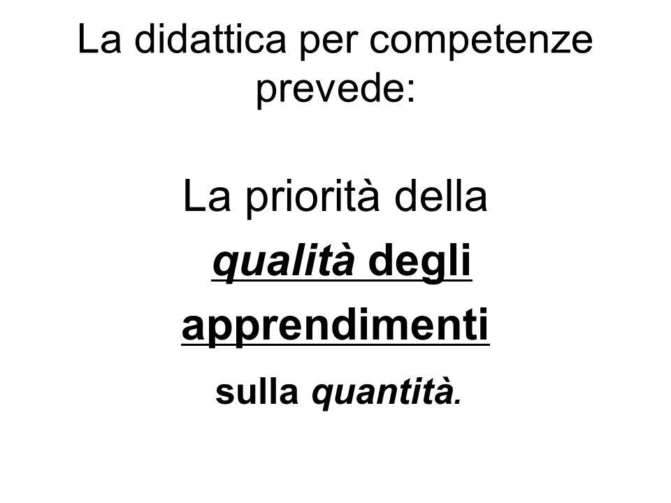 La didattica per competenze prevede: La priorità della qualità degli apprendimenti sulla quantità.