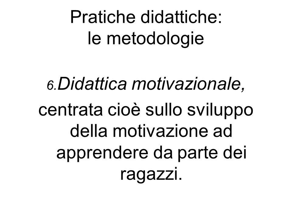 Pratiche didattiche: le metodologie 6. Didattica motivazionale, centrata cioè sullo sviluppo della motivazione ad apprendere da parte dei ragazzi.