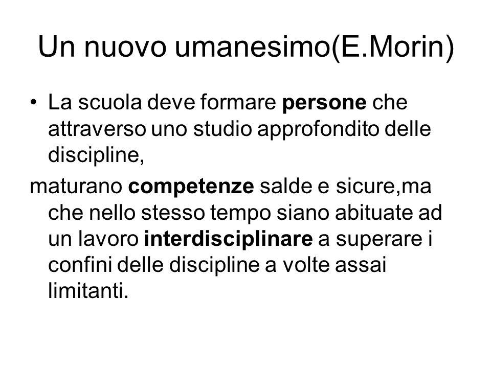 Un nuovo umanesimo(E.Morin) La scuola deve formare persone che attraverso uno studio approfondito delle discipline, maturano competenze salde e sicure