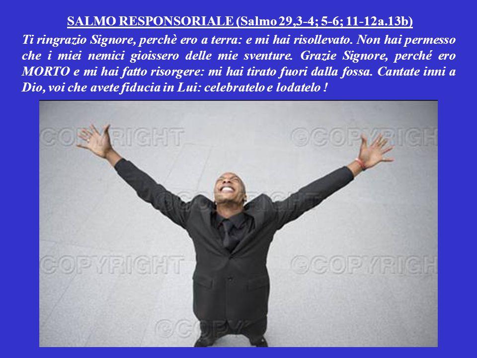 SALMO RESPONSORIALE (Salmo 29,3-4; 5-6; 11-12a.13b) Ti ringrazio Signore, perchè ero a terra: e mi hai risollevato.