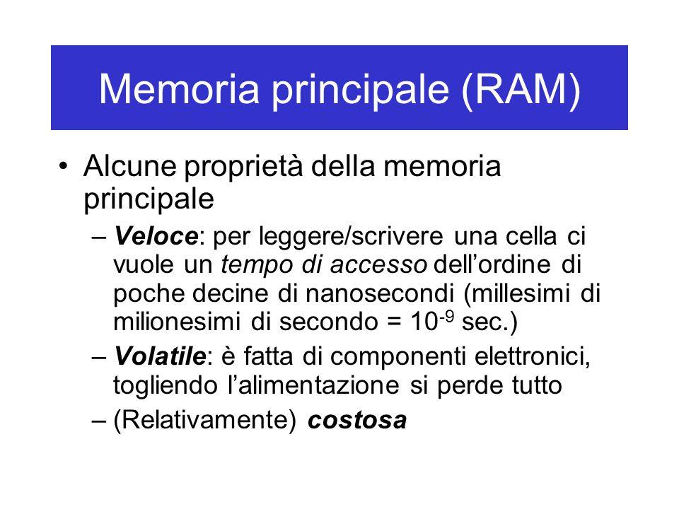Memoria principale (RAM) Alcune proprietà della memoria principale –Veloce: per leggere/scrivere una cella ci vuole un tempo di accesso dell'ordine di