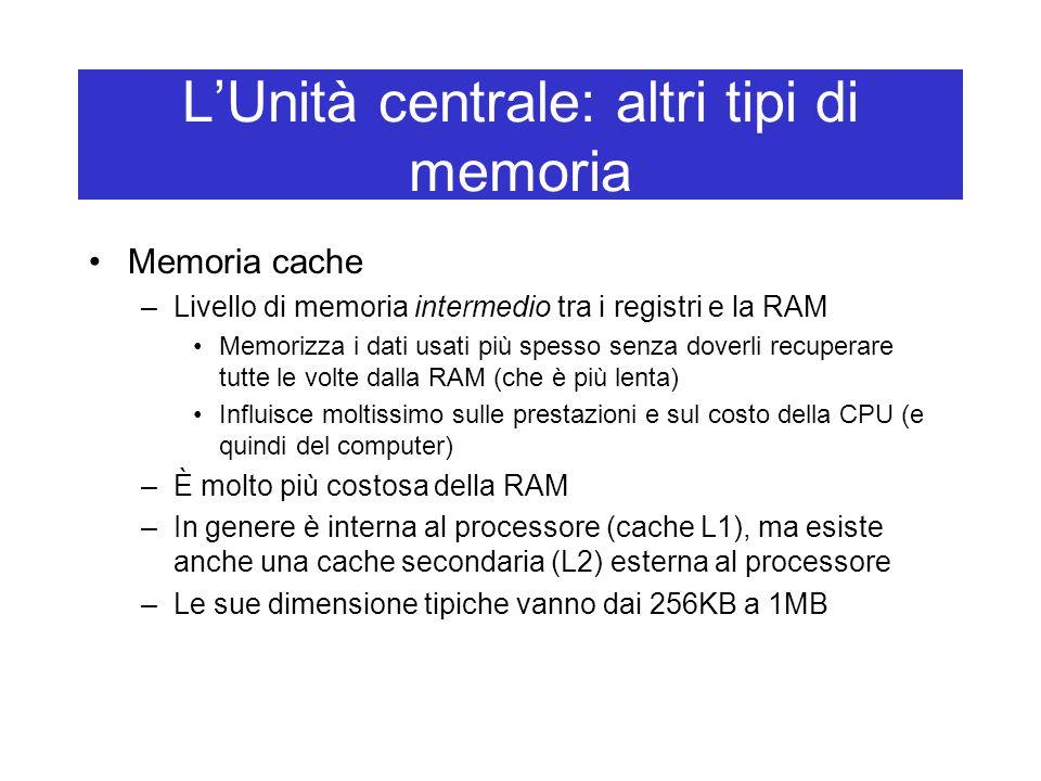 L'Unità centrale: altri tipi di memoria Memoria cache –Livello di memoria intermedio tra i registri e la RAM Memorizza i dati usati più spesso senza d